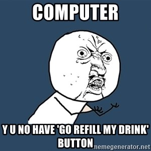 Y U No - Computer y u no have 'go refill my drink' button