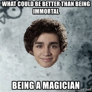 Nathan  - what could be better than being immortal being a magician