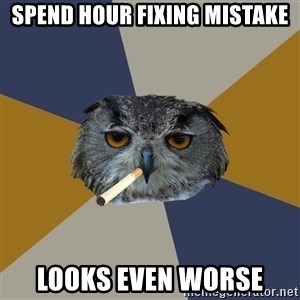 Art Student Owl - Spend Hour fixing mistake looks even worse