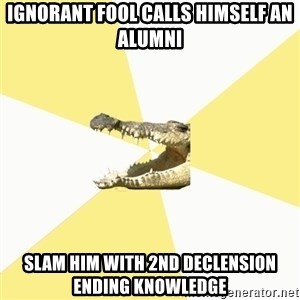 Classics Crocodile - ignorant fool calls himself an alumni slam him with 2nd declension ending knowledge