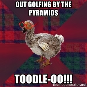 DP Dodo Bird - out golfing by the pyramids toodle-oo!!!