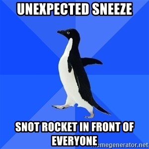 Socially Awkward Penguin - Unexpected sneeze snot rocket in front of everyone