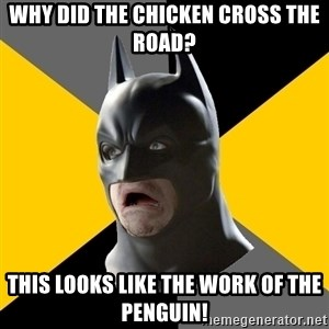 Bad Factman - why did the chicken cross the road? this looks like the work of the penguin!