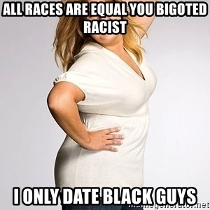 Average american woman - all races are equal you bigoted racist i only date black guys