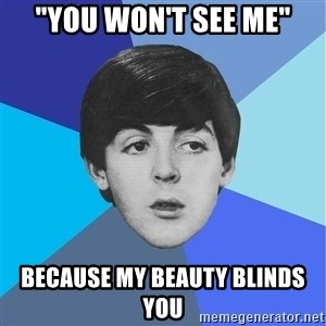 "Paul Mccartney - ""You won't see me"" because my beauty blinds you"