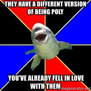 Polyamorous Porpoise - They have a different version of being poly  You've already fell in love with them
