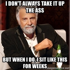 Worlds Most Interesting Man - i don't always take it up the ass but when i do, i sit like this for weeks