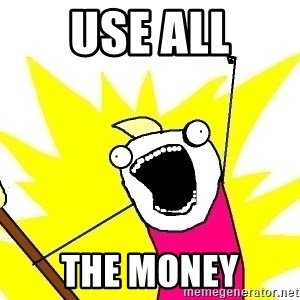 X ALL THE THINGS - use all the money