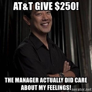 Most Interesting Geek In The World - at&t give $250! the manager actually did care about my feelings!