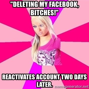 "PINKIGIRL - ""Deleting my facebook, bitches!"" reactivates account two days later."