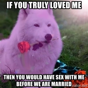 Don Courage Wolf - if you truly loved me then you would have sex with me before we are married
