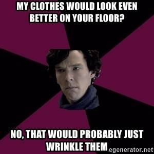 Sexually Oblivious Sherlock - My clothes would look even better on your floor? No, that would probably just wrinKle them