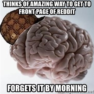 Scumbag Brain - Thinks of amazing way to get to front page of Reddit forgets it by morning