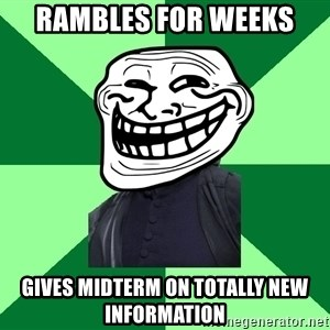 Trollface professor - rambles for weeks gives midterm on totally new information