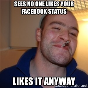 Good Guy Greg - sees No one likes your facebook status likes it anyway