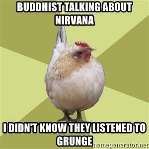 Uneducatedchicken - Buddhist talking about Nirvana I didn't know they listened to grunge