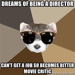 Film School Ferret - Dreams of being a director Can't GET a job so becomes bitter movie critic