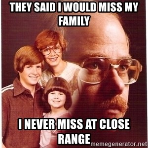 Vengeance Dad - They said i would miss my family i never miss at close range