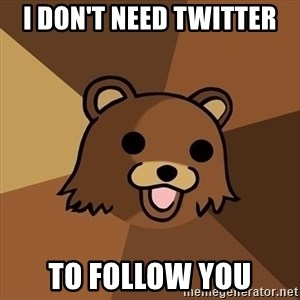 Pedobear - I don't need twitter to follow you