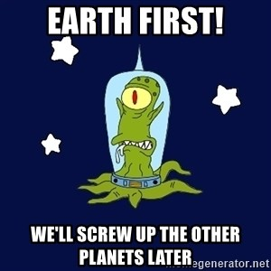 Stupid alien - Earth first! we'll screw up the other planets later