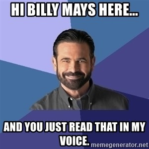 Billy Mays - Hi Billy mays here... and you just read that in my voice.