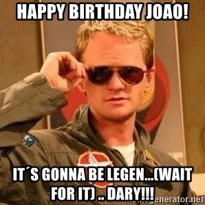 Barney Stinson - Happy birthday joao! it´s gonna be legen...(WAIT FOR IT) .. DARY!!!