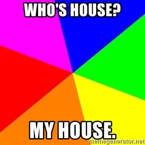 advice background - WHO'S HOUSE? MY HOUSE.