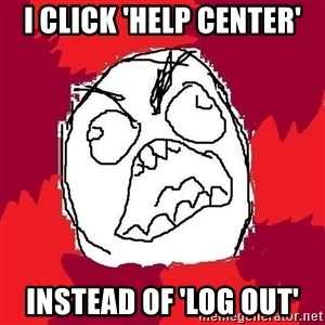 Rage FU - i click 'help center' instead of 'log out'