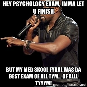Kanye West - Hey psychology exam, imma let u finish but my Med skool fynal was Da best exam of all tym... Of alll tyyym!