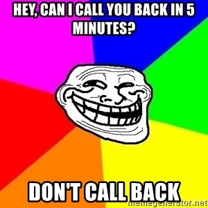 Trollface - hey, can i call you back in 5 minutes? don't call back