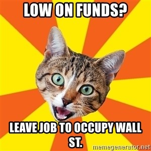Bad Advice Cat - Low on funds? leave job to occupy wall st.