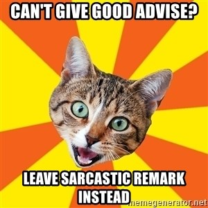 Bad Advice Cat - can't give good advise? leave sarcastic remark instead