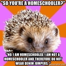 """Homeschooled Hedgehog - """"So you're a homeschooler?"""" """"No, I am HOMESCHOOLED. I am Not a homeschooler and therefore do not wear denim jumpers. """""""