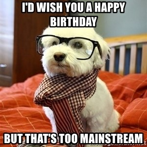 hipster dog - i'd wish you a happy birthday but that's too mainstream