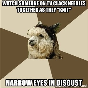 """Fyeahknittingalpaca - watch someone on tv clack needles together as they """"knit"""" narrow eyes in disgust"""