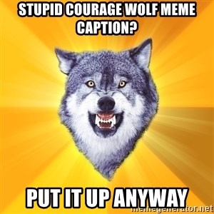 Courage Wolf - stupid courage wolf meme caption? Put it up anyway