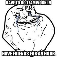 forever alone 2 - have to do teamwork in class have friends for an hour