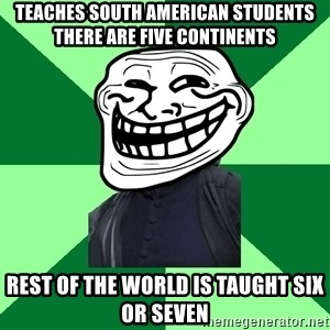 Trollface professor - Teaches South American students there are five continents rest of the world is taught six or seven