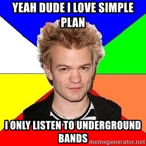 Pop-Punk Guy - yeah dude i love simple plan i only listen to underground bands