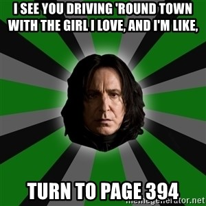 Serious Snape - I see you driving 'round town with the girl I love, and I'm like, Turn to page 394