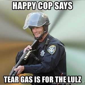 Happyfuncop - Happy Cop Says Tear Gas is For the Lulz