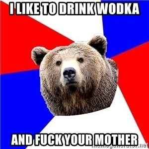 Russian bear - I like to drink wodka and fuck your mother