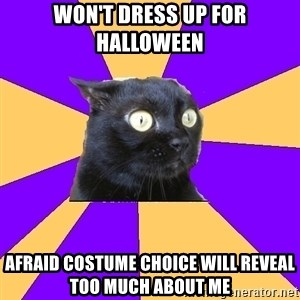 Anxiety Cat - WON'T DRESS UP FOR HALLOWEEN AFRAID COSTUME CHOICE WILL REVEAL TOO MUCH ABOUT ME