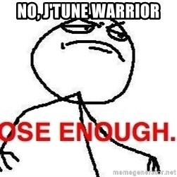 Close enough guy - No, j'tune warrior
