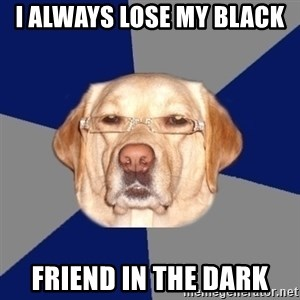 Racist Dog - i always lose my black  friend in the dark
