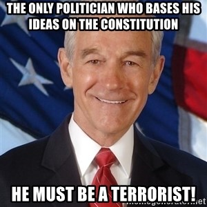 ron paul 2012 - the only POLITICIAN who bases his ideas on the constitution  he must be a terrorist!