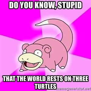 Slowpoke - Do you know, stupid that the world rests on three turtles