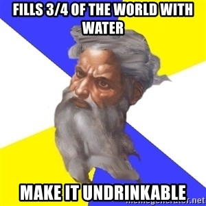 God - fills 3/4 of the world with water make it undrinkable