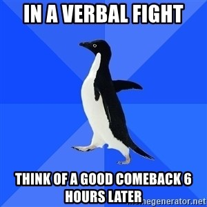 Socially Awkward Penguin - In a verbal fight think of a good comeback 6 hours later