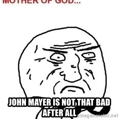 Mother Of God - John mayer is not that bad after all